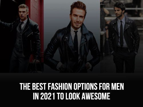 The Best Fashion Options For Men In 2021 To Look Awesome