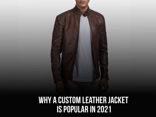 Why A Custom Leather Jacket Is Popular In 2021