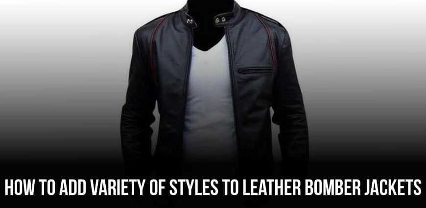 How To Add Variety Of Styles To Leather Bomber Jackets