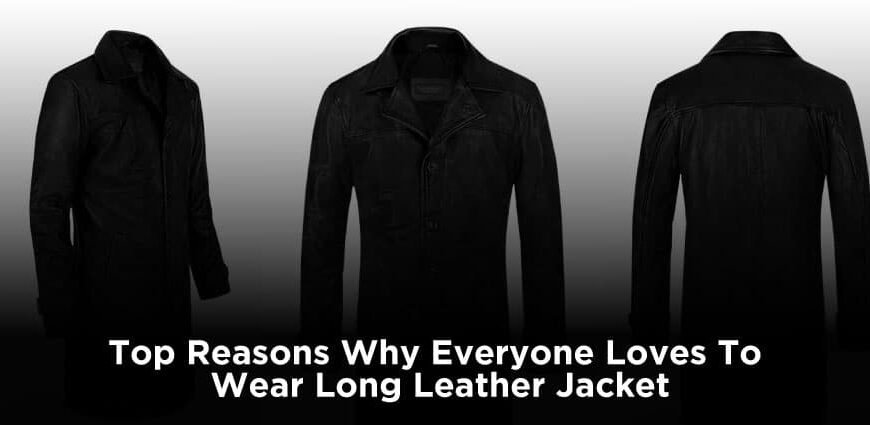 Top Reasons Why Everyone Loves To Wear Long Leather Jacket